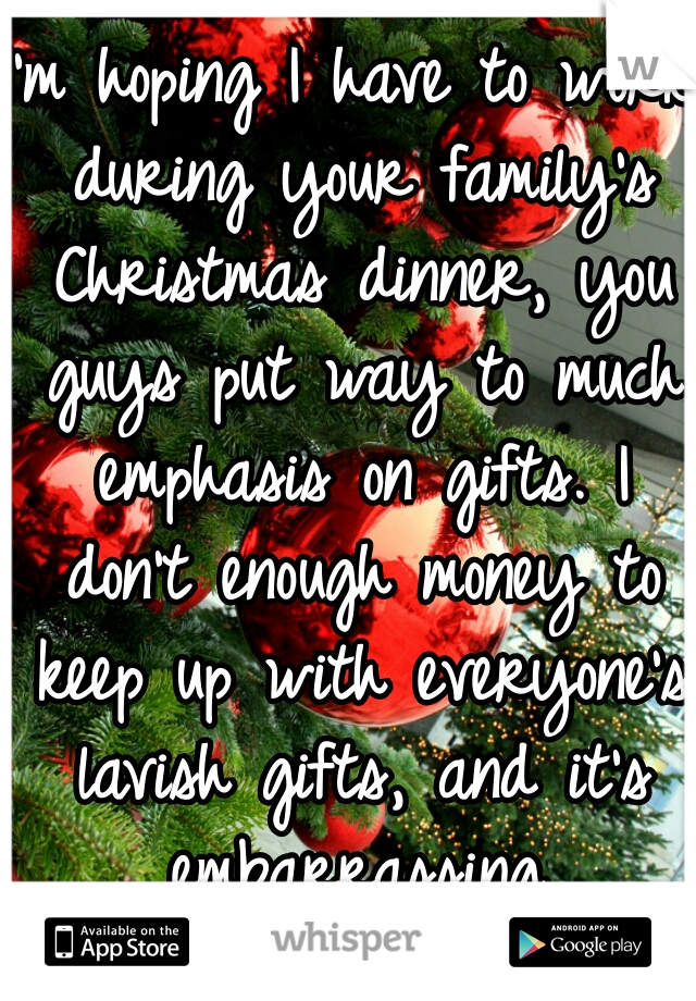 I'm hoping I have to work during your family's Christmas dinner, you guys put way to much emphasis on gifts. I don't enough money to keep up with everyone's lavish gifts, and it's embarrassing.