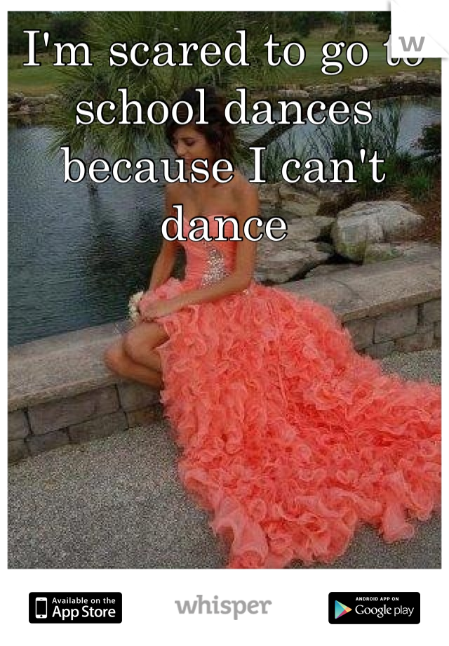 I'm scared to go to school dances because I can't dance