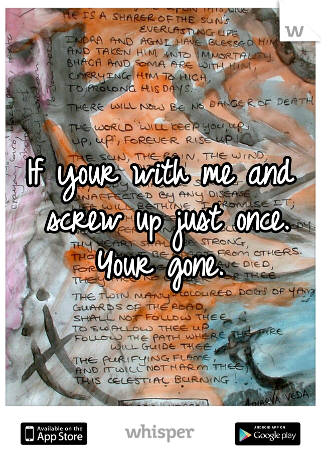 If your with me and screw up just once. Your gone.