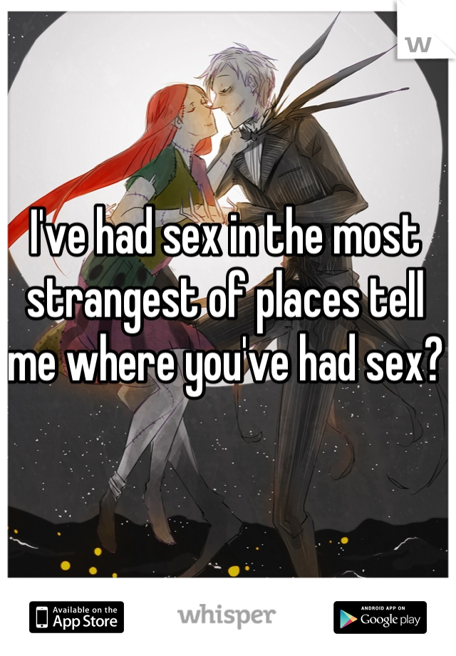 I've had sex in the most strangest of places tell me where you've had sex?