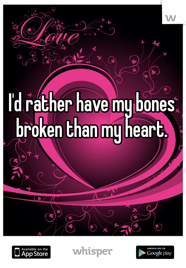 I'd rather have my bones broken than my heart.