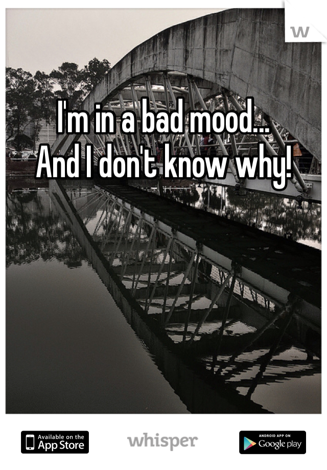 I'm in a bad mood... And I don't know why!
