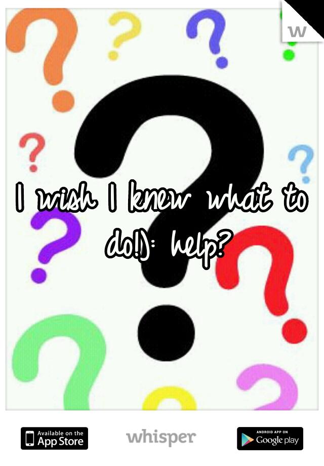 I wish I knew what to do!): help?