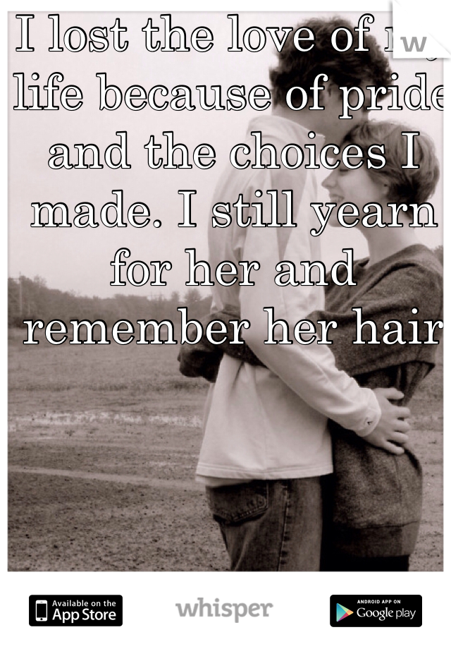 I lost the love of my life because of pride and the choices I made. I still yearn for her and remember her hair