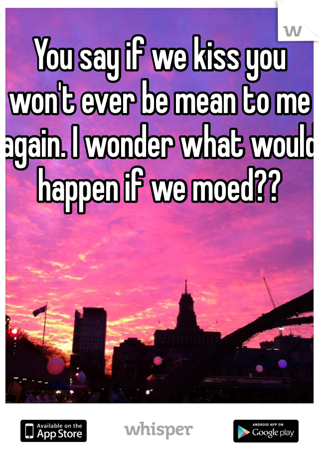 You say if we kiss you won't ever be mean to me again. I wonder what would happen if we moed??