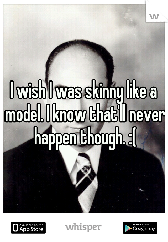 I wish I was skinny like a model. I know that'll never happen though. :(
