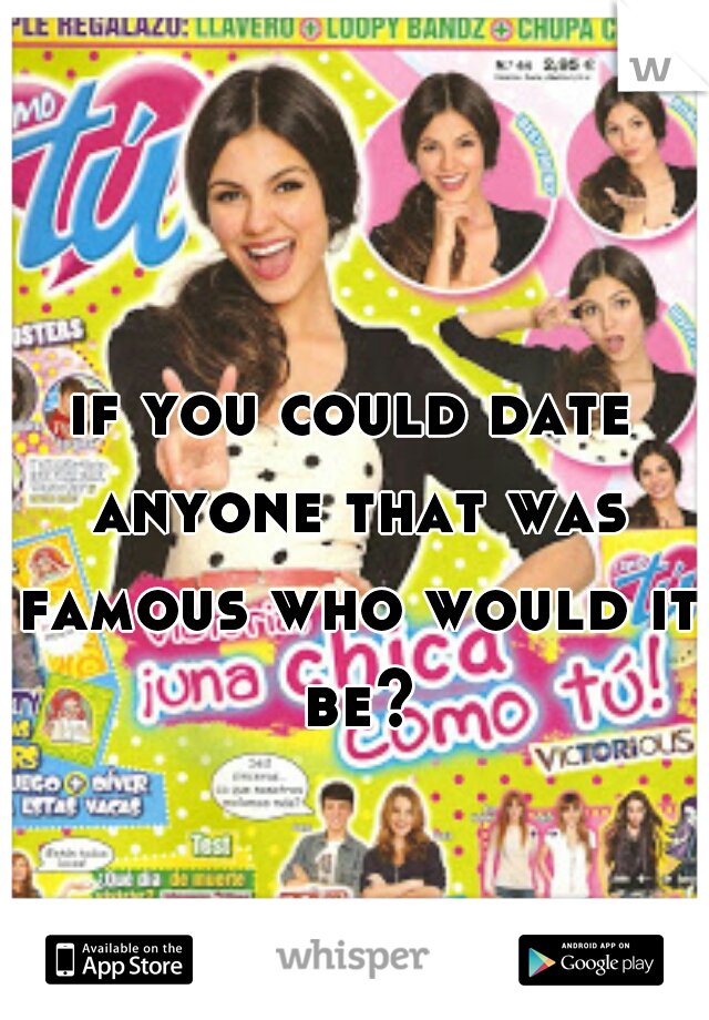 if you could date anyone that was famous who would it be?