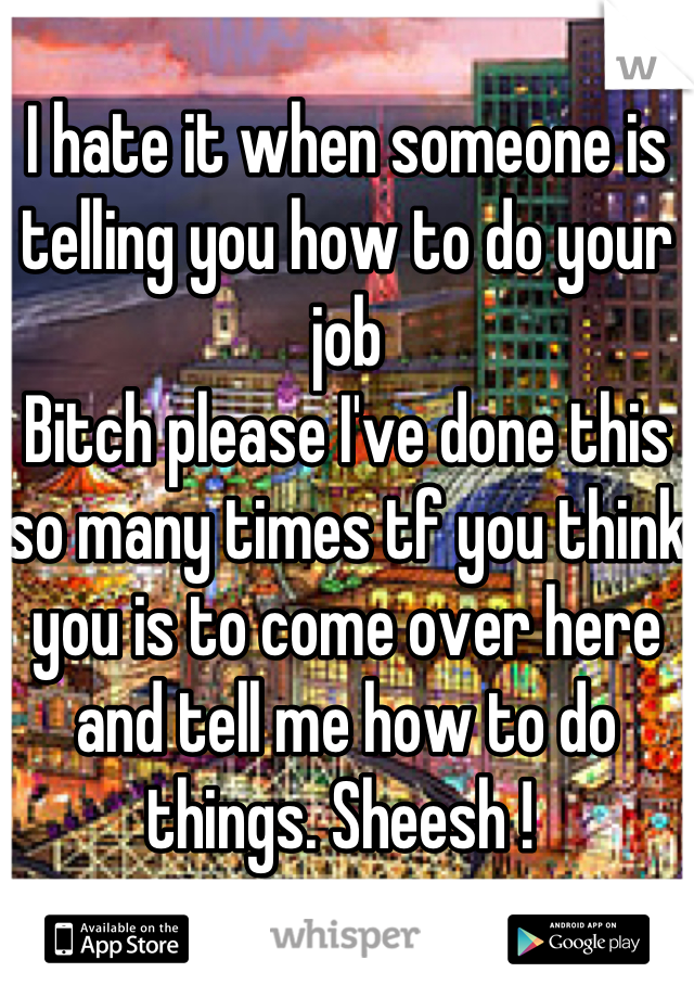 I hate it when someone is telling you how to do your job  Bitch please I've done this so many times tf you think you is to come over here and tell me how to do things. Sheesh !