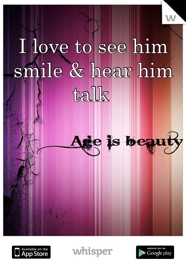 I love to see him smile & hear him talk