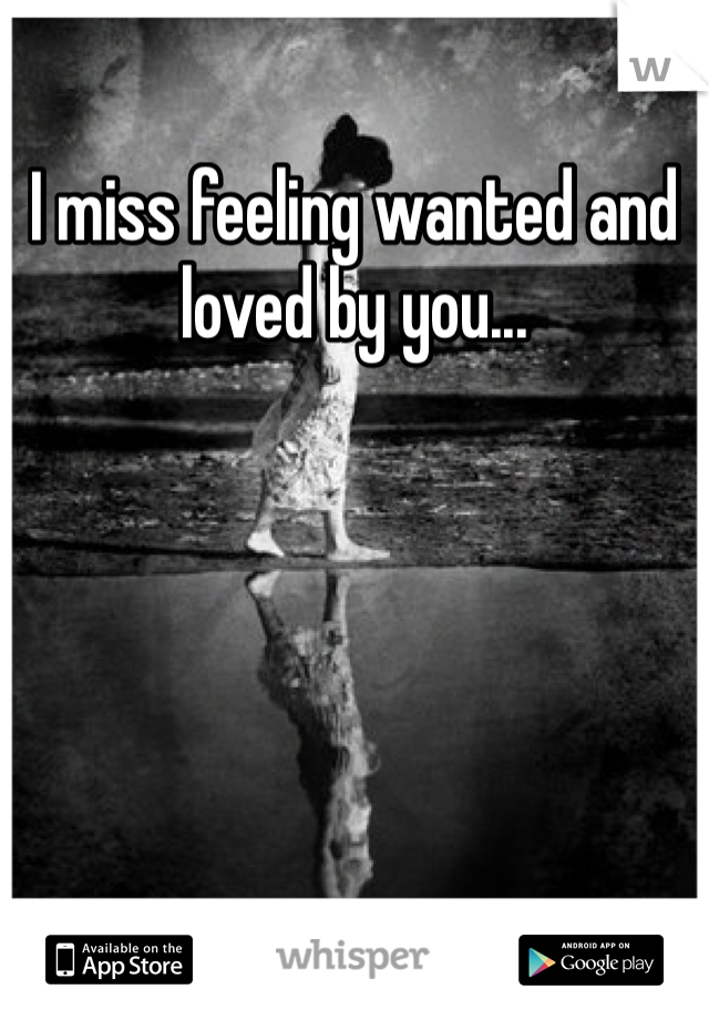 I miss feeling wanted and loved by you...