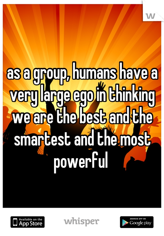 as a group, humans have a very large ego in thinking we are the best and the smartest and the most powerful
