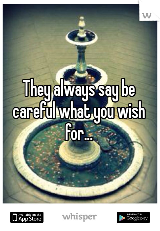 They always say be careful what you wish for...