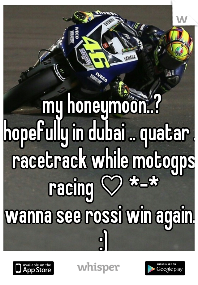 my honeymoon..?  hopefully in dubai .. quatar .. racetrack while motogps racing ♡ *-* wanna see rossi win again.. :)   (f /20)