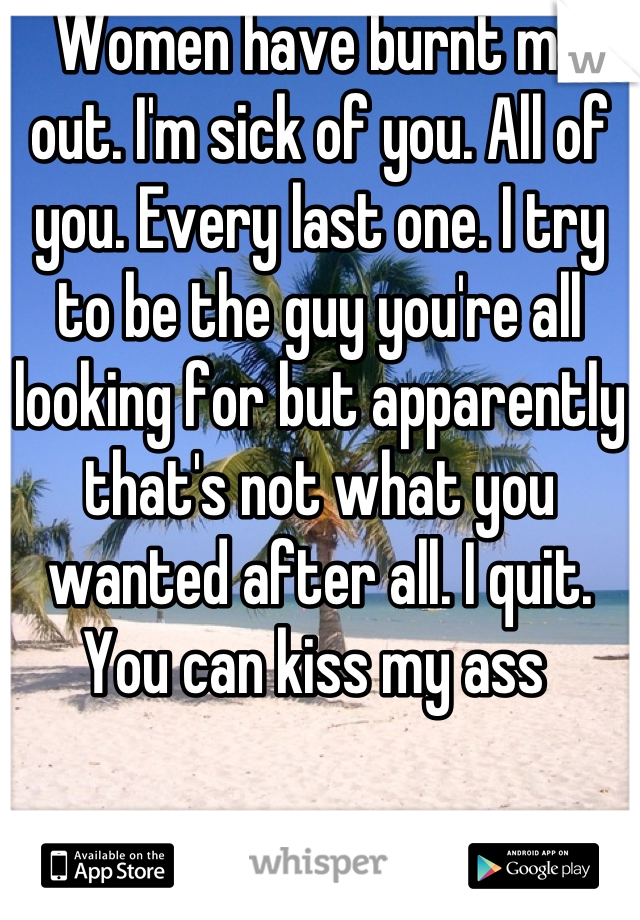 Women have burnt me out. I'm sick of you. All of you. Every last one. I try to be the guy you're all looking for but apparently that's not what you wanted after all. I quit. You can kiss my ass
