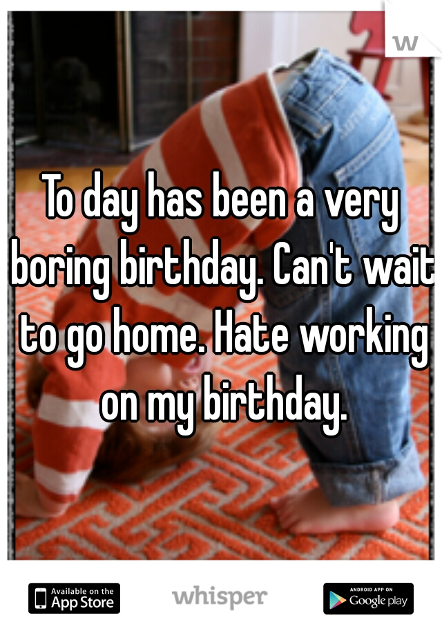 To day has been a very boring birthday. Can't wait to go home. Hate working on my birthday.