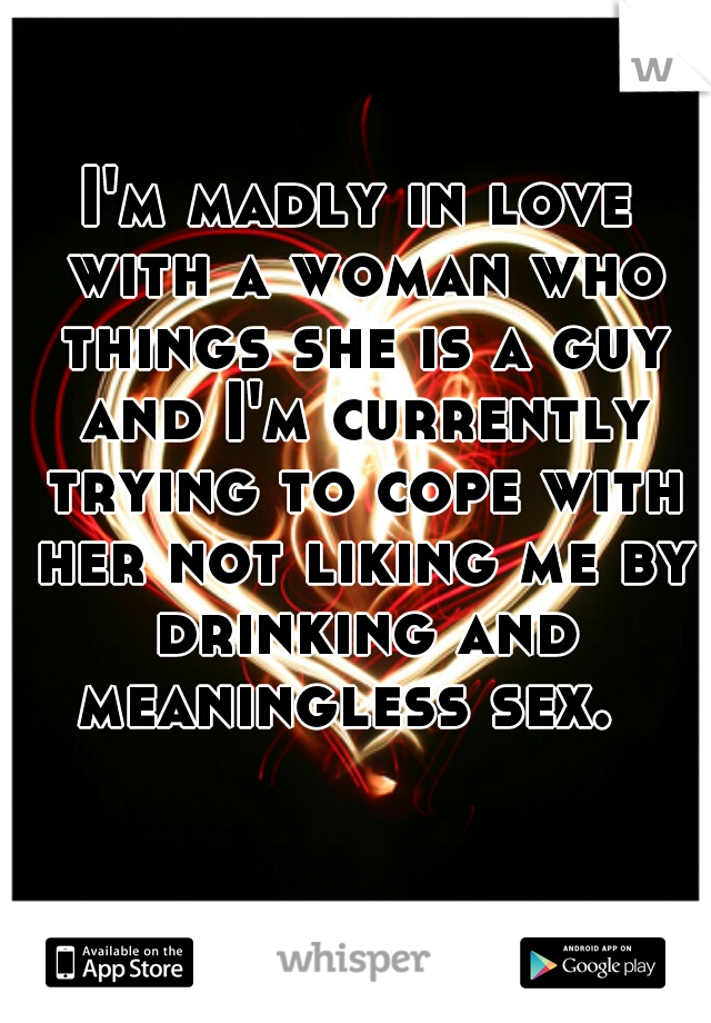 I'm madly in love with a woman who things she is a guy and I'm currently trying to cope with her not liking me by drinking and meaningless sex.