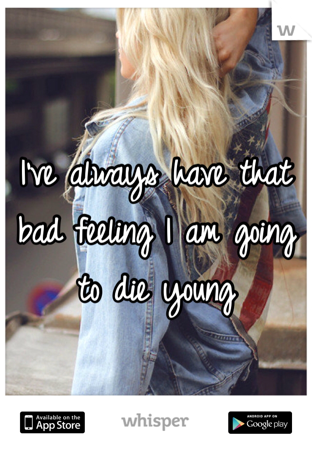I've always have that bad feeling I am going to die young