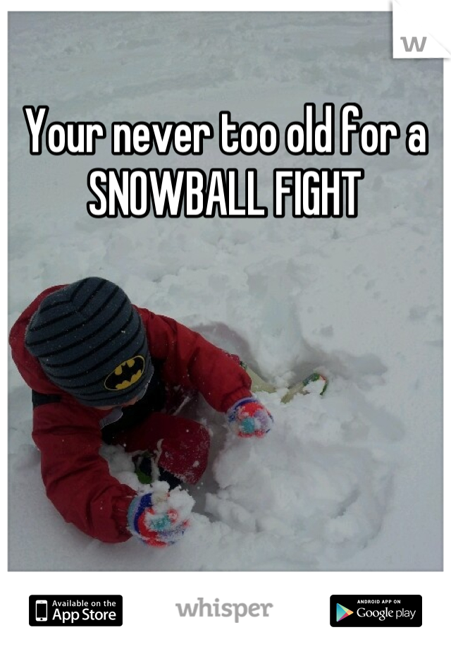 Your never too old for a SNOWBALL FIGHT