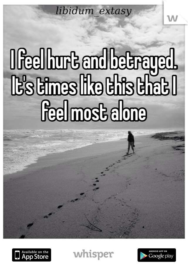 I feel hurt and betrayed. It's times like this that I feel most alone