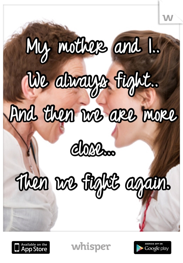 My mother and I.. We always fight..  And then we are more close... Then we fight again.