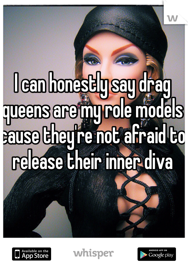 I can honestly say drag queens are my role models cause they're not afraid to release their inner diva