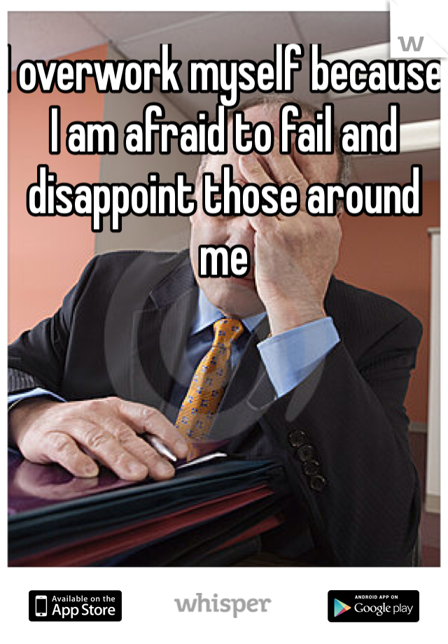 I overwork myself because I am afraid to fail and disappoint those around me