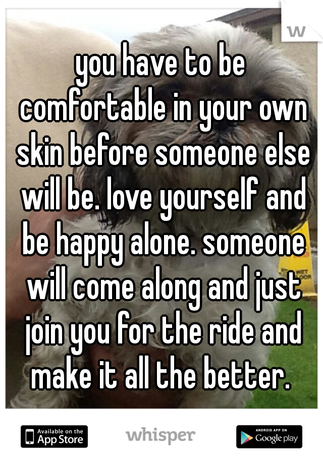 you have to be comfortable in your own skin before someone else will be. love yourself and be happy alone. someone will come along and just join you for the ride and make it all the better.