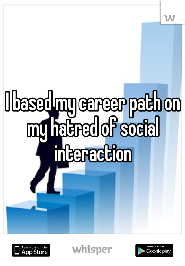 I based my career path on my hatred of social interaction
