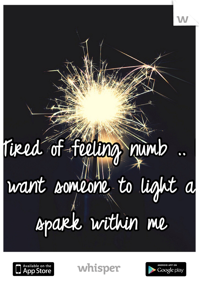 Tired of feeling numb .. I want someone to light a spark within me