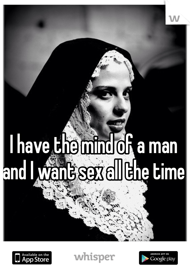 I have the mind of a man and I want sex all the time