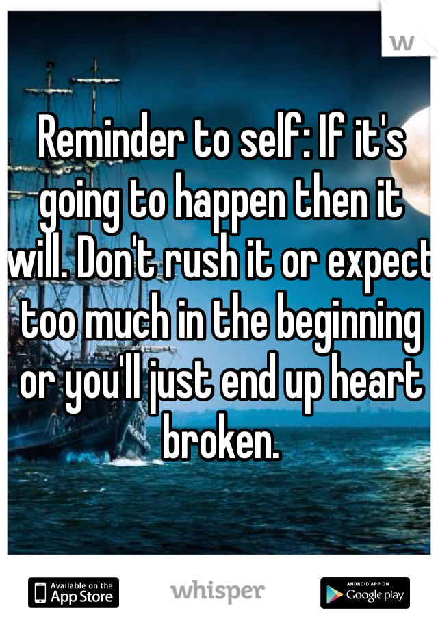 Reminder to self: If it's going to happen then it will. Don't rush it or expect too much in the beginning or you'll just end up heart broken.