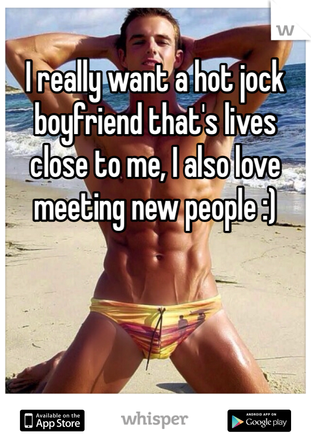 I really want a hot jock boyfriend that's lives close to me, I also love meeting new people :)