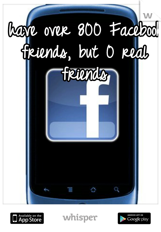 I have over 800 Facebook friends, but 0 real friends
