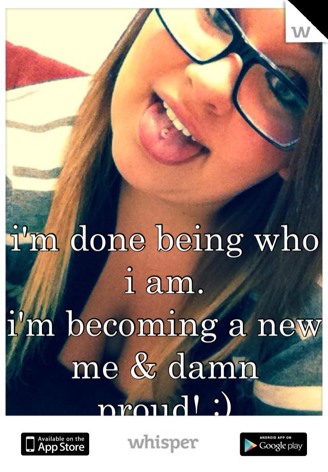 i'm done being who i am. i'm becoming a new me & damn proud! :)