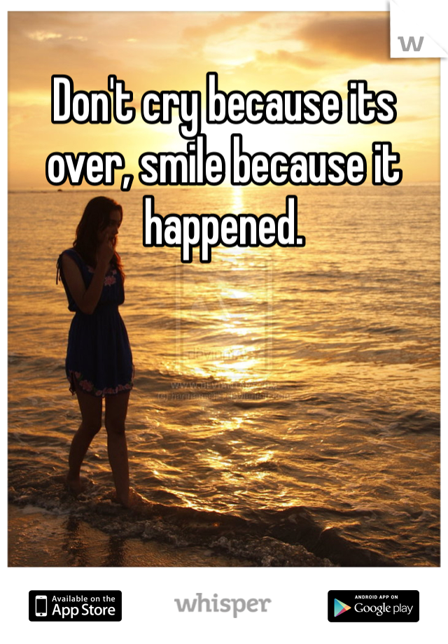 Don't cry because its over, smile because it happened.
