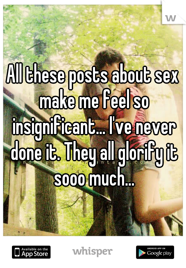 All these posts about sex make me feel so insignificant... I've never done it. They all glorify it sooo much...