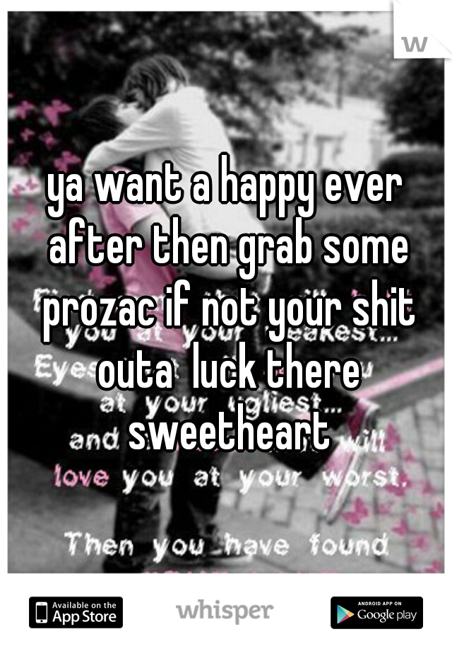ya want a happy ever after then grab some prozac if not your shit outa  luck there sweetheart