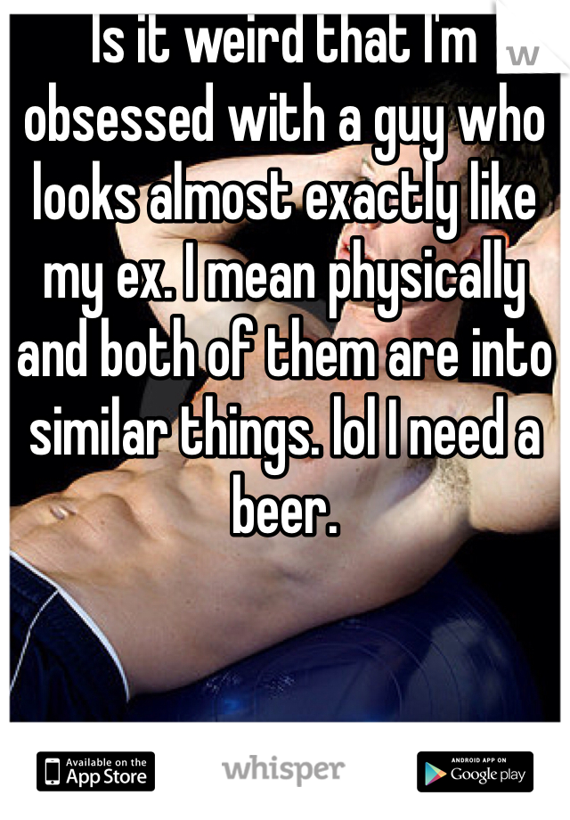 Is it weird that I'm obsessed with a guy who looks almost exactly like my ex. I mean physically and both of them are into similar things. lol I need a beer.