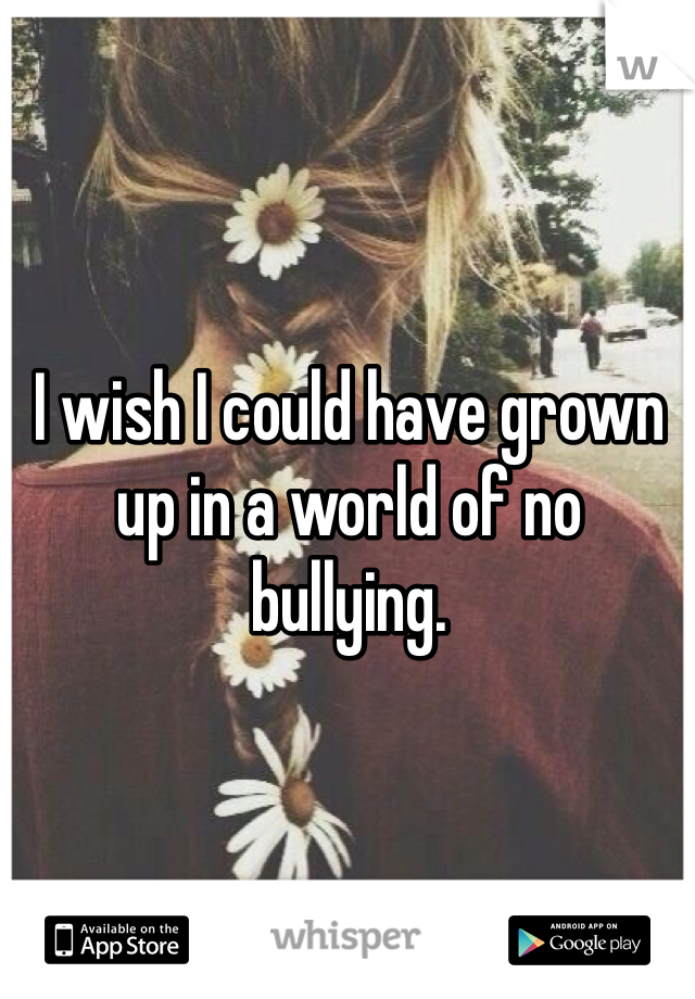 I wish I could have grown up in a world of no bullying.