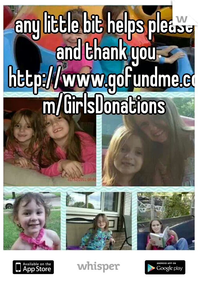 any little bit helps please and thank you http://www.gofundme.com/GirlsDonations