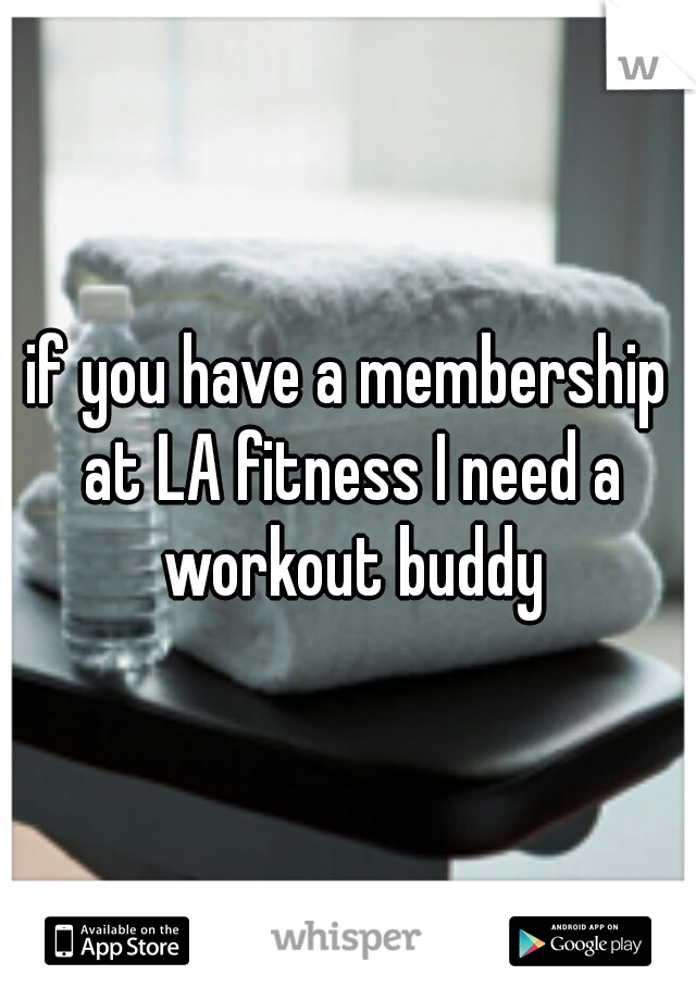 if you have a membership at LA fitness I need a workout buddy