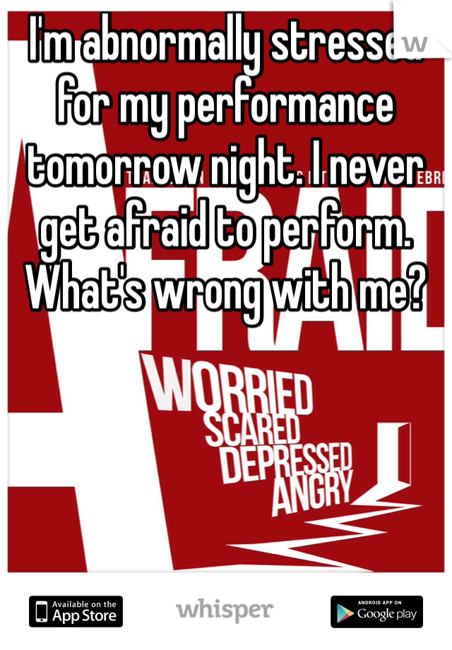 I'm abnormally stressed for my performance tomorrow night. I never get afraid to perform. What's wrong with me?