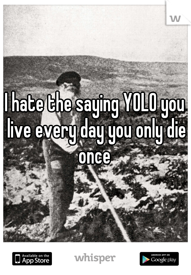 I hate the saying YOLO you live every day you only die once