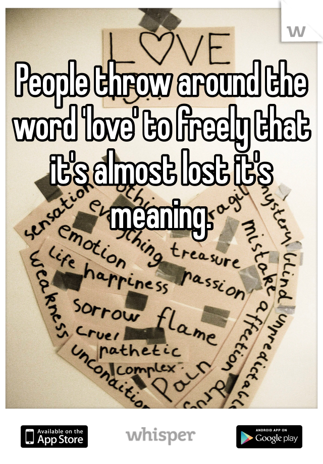 People throw around the word 'love' to freely that it's almost lost it's meaning.