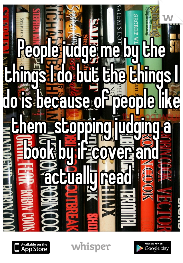 People judge me by the things I do but the things I do is because of people like them  stopping judging a book by if cover and actually read