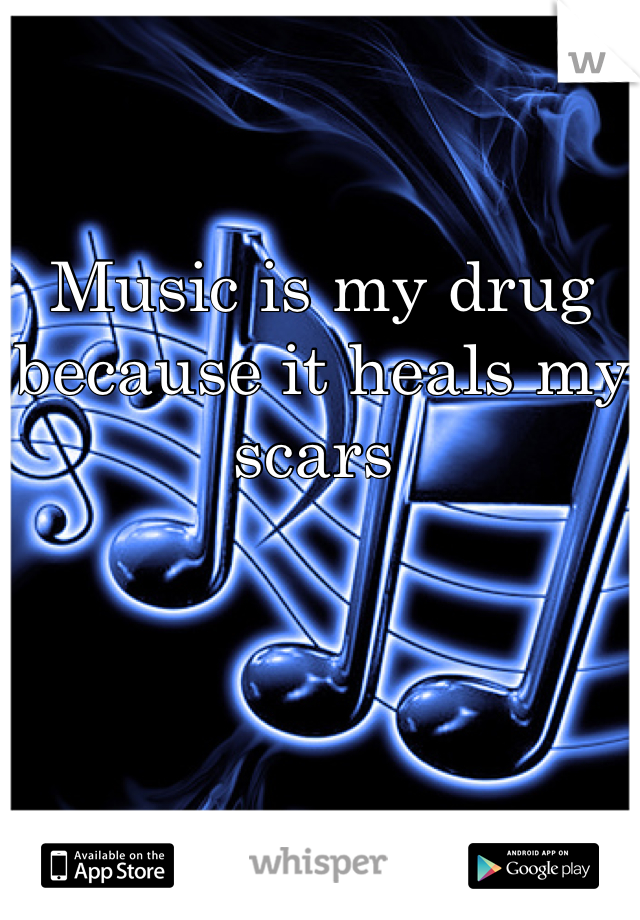 Music is my drug because it heals my scars
