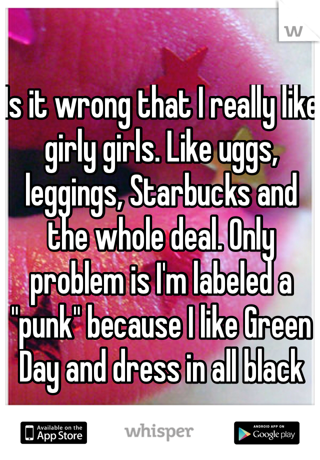 "Is it wrong that I really like girly girls. Like uggs, leggings, Starbucks and the whole deal. Only problem is I'm labeled a ""punk"" because I like Green Day and dress in all black"