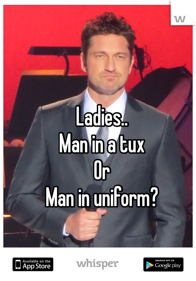 Ladies.. Man in a tux Or  Man in uniform?