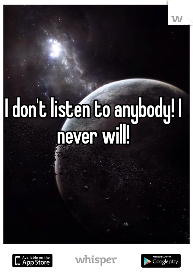 I don't listen to anybody! I never will!