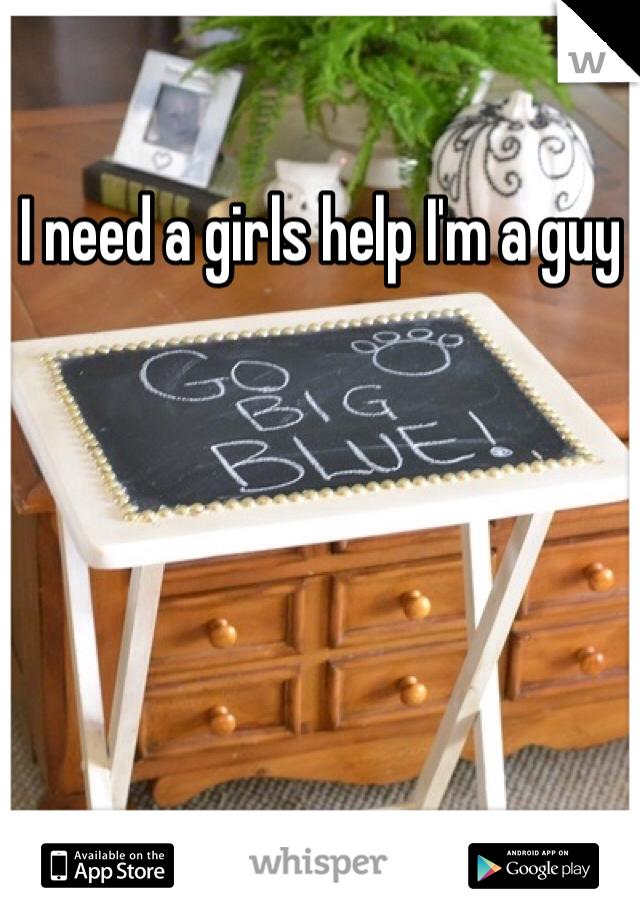 I need a girls help I'm a guy